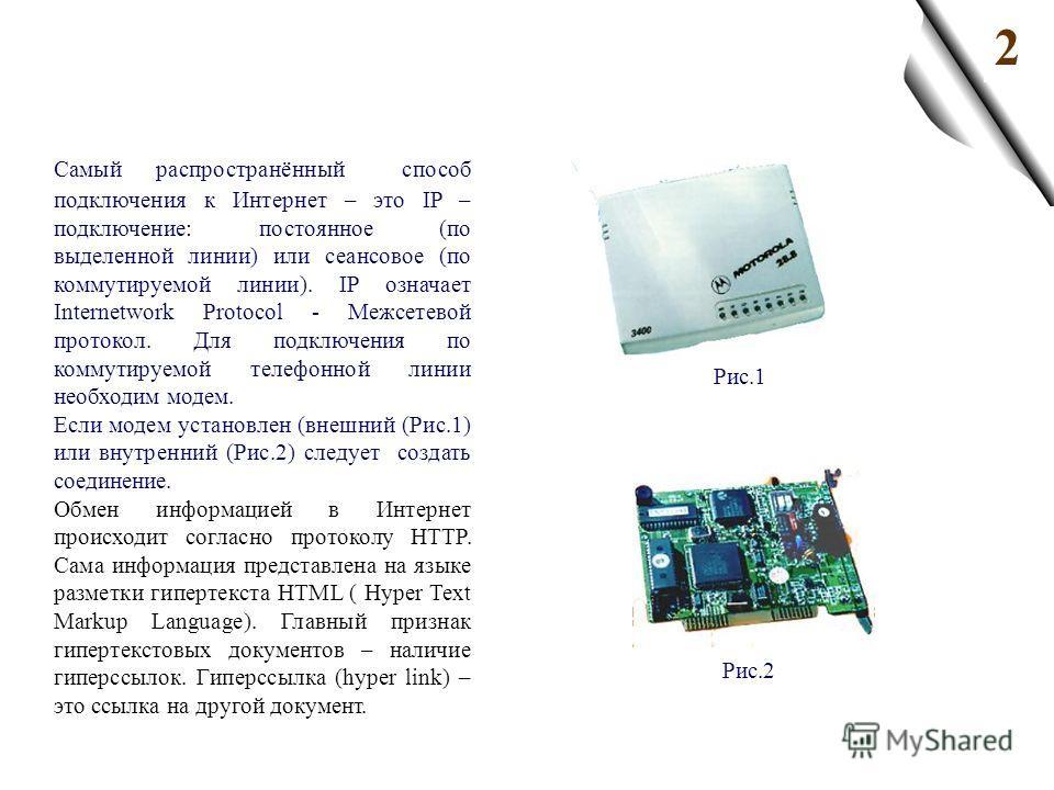 2 Самый распространённый способ подключения к Интернет – это IP – подключение: постоянное (по выделенной линии) или сеансовое (по коммутируемой линии). IP означает Internetwork Protocol - Межсетевой протокол. Для подключения по коммутируемой телефонн