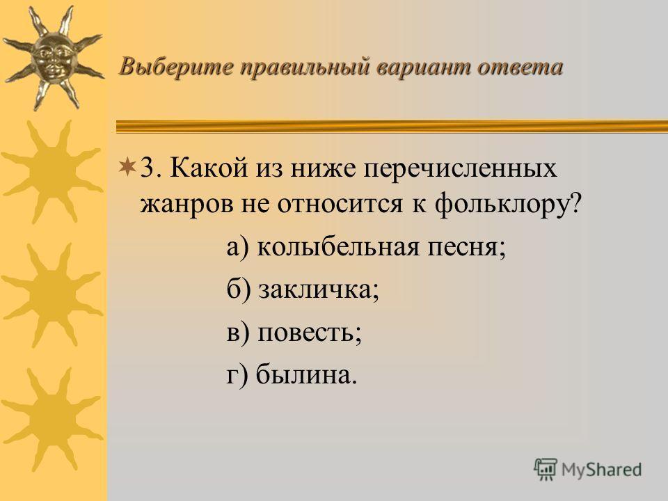 Выберите правильный вариант ответа 2. Как переводится слово «фольклор»? а) индивидуальное поэтическое творчество; б) народное знание, народная мудрость; в) авторское произведение.