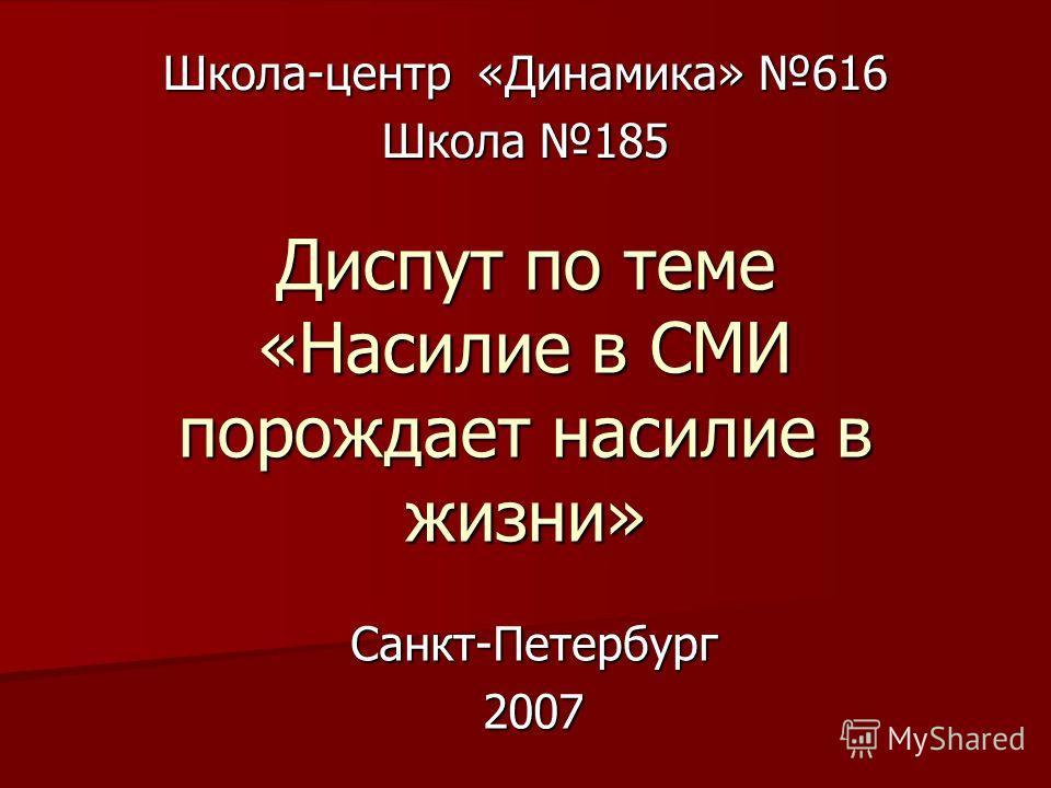 Школа-центр «Динамика» 616 Школа 185 Диспут по теме «Насилие в СМИ порождает насилие в жизни» Санкт-Петербург2007