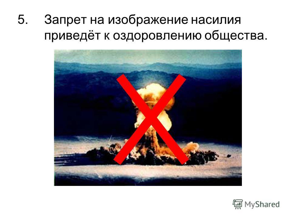 5.Запрет на изображение насилия приведёт к оздоровлению общества.