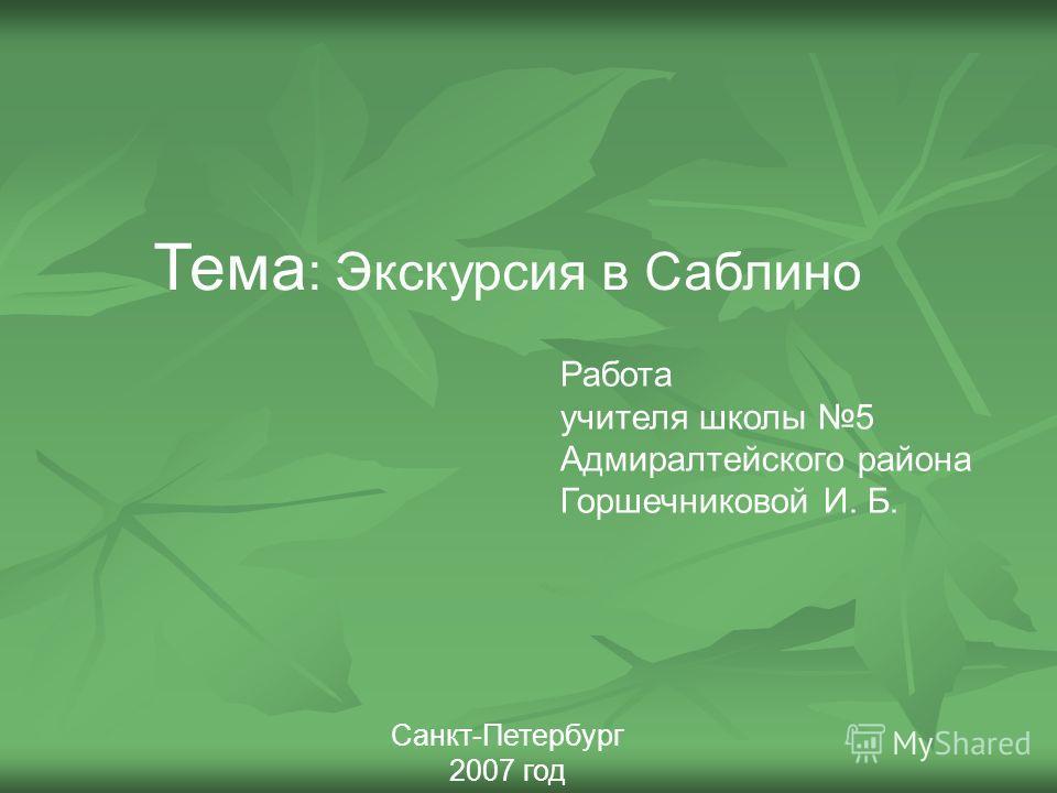 Тема : Экскурсия в Саблино Работа учителя школы 5 Адмиралтейского района Горшечниковой И. Б. Санкт-Петербург 2007 год