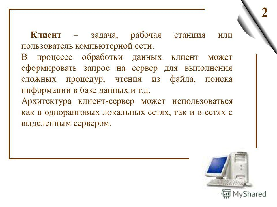 2 Клиент – задача, рабочая станция или пользователь компьютерной сети. В процессе обработки данных клиент может сформировать запрос на сервер для выполнения сложных процедур, чтения из файла, поиска информации в базе данных и т.д. Архитектура клиент-