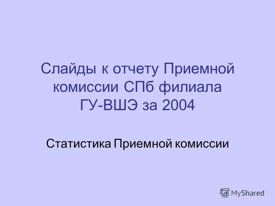 Слайды к отчету Приемной комиссии СПб филиала ГУ-ВШЭ за 2004 Статистика Приемной комиссии