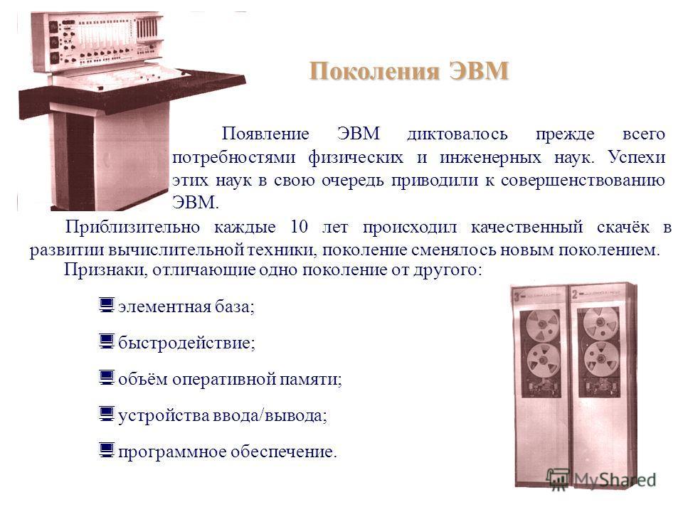 Поколения ЭВМ Появление ЭВМ диктовалось прежде всего потребностями физических и инженерных наук. Успехи этих наук в свою очередь приводили к совершенствованию ЭВМ. Приблизительно каждые 10 лет происходил качественный скачёк в развитии вычислительной