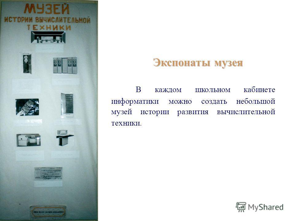 Экспонаты музея В каждом школьном кабинете информатики можно создать небольшой музей истории развития вычислительной техники.