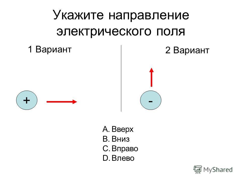 Укажите направление электрического поля 1 Вариант 2 Вариант +- A.Вверх B.Вниз C.Вправо D.Влево