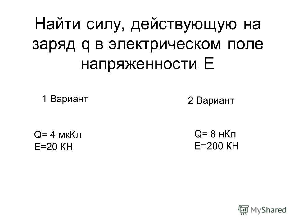Найти силу, действующую на заряд q в электрическом поле напряженности E 1 Вариант 2 Вариант Q= 4 мкКл E=20 КН Q= 8 нКл E=200 КН