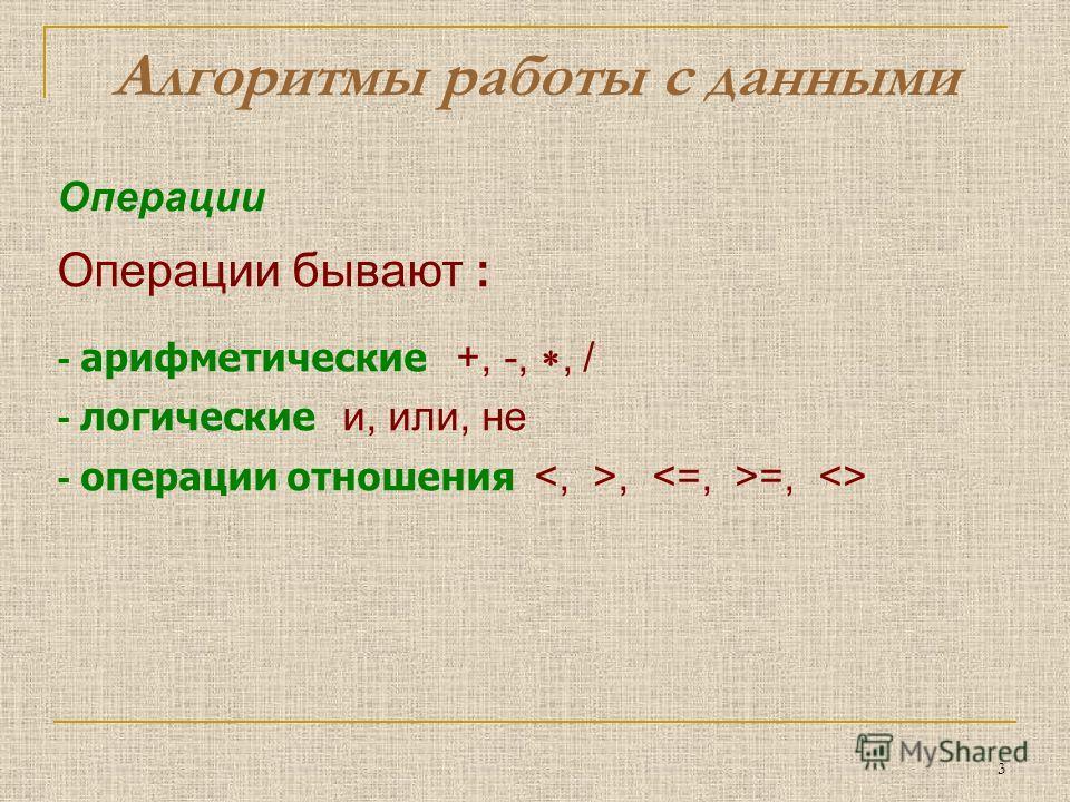 3 Операции Операции бывают : - арифметические +, -,, / - логические и, или, не - операции отношения, =,  Алгоритмы работы с данными