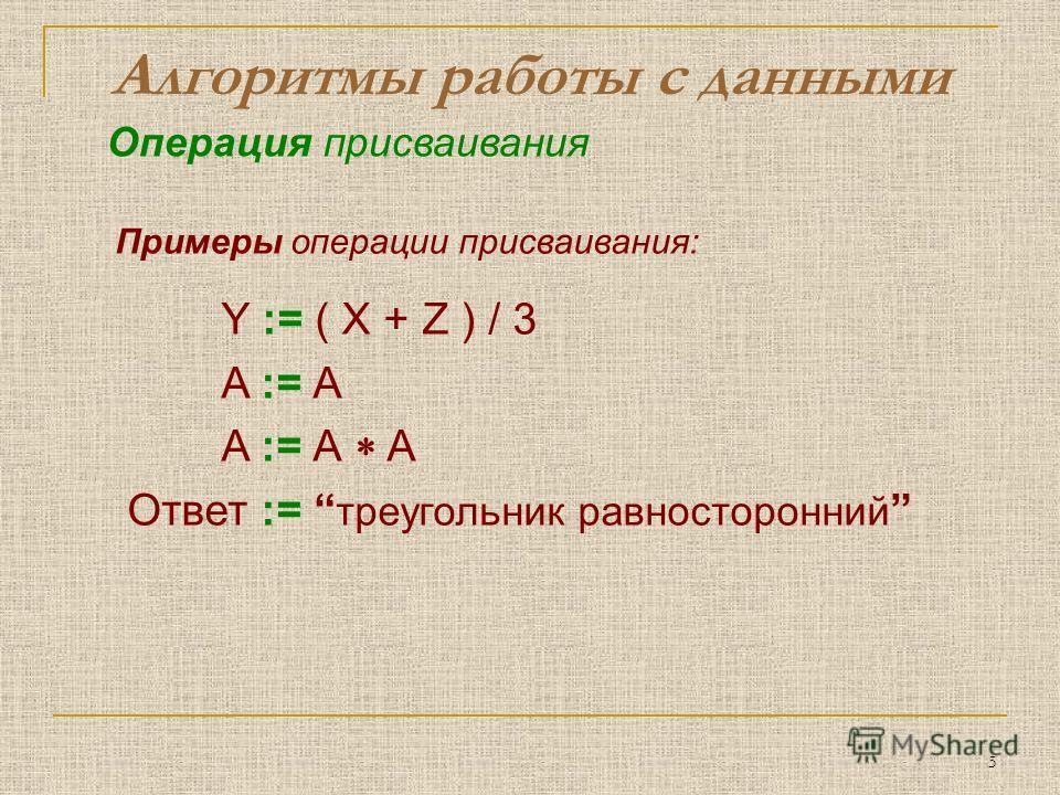 5 Алгоритмы работы с данными Примеры операции присваивания: Y := ( X + Z ) / 3 A := А A := А A Ответ := треугольник равносторонний Операция присваивания