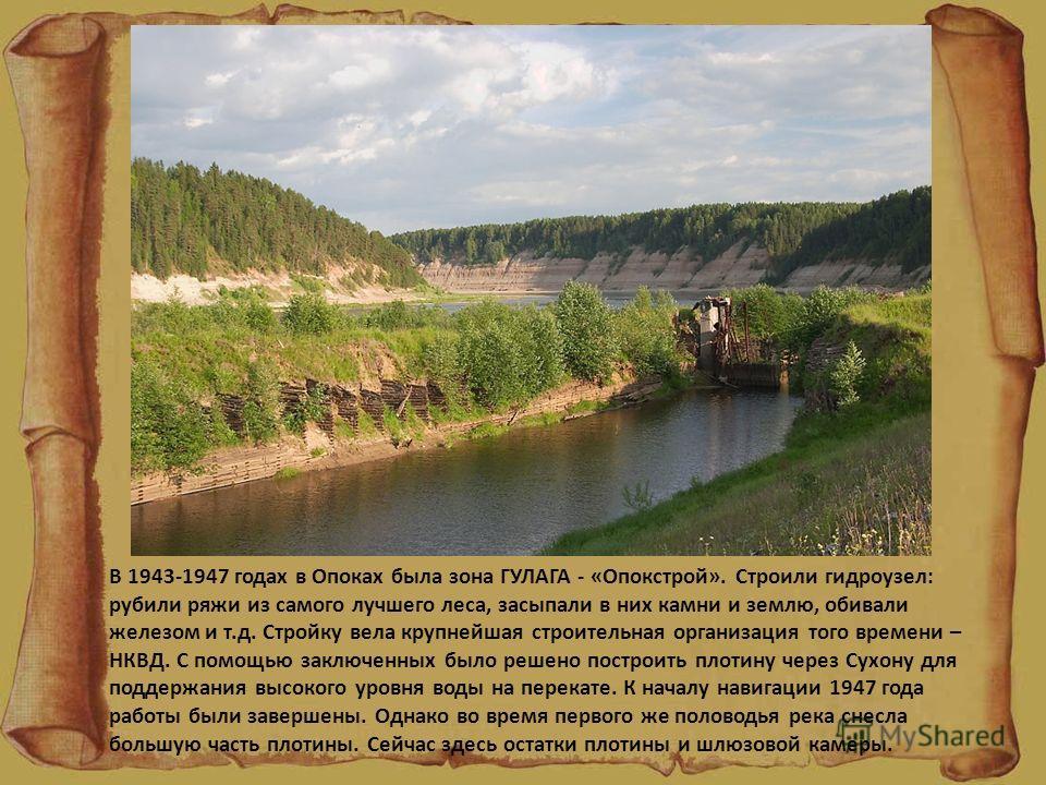 В 1943-1947 годах в Опоках была зона ГУЛАГА - «Опокстрой». Строили гидроузел: рубили ряжи из самого лучшего леса, засыпали в них камни и землю, обивали железом и т.д. Стройку вела крупнейшая строительная организация того времени – НКВД. С помощью зак