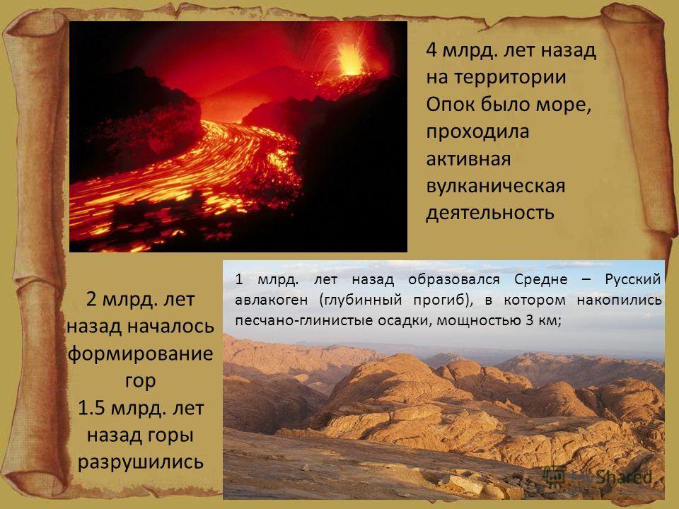 4 млрд. лет назад на территории Опок было море, проходила активная вулканическая деятельность 2 млрд. лет назад началось формирование гор 1.5 млрд. лет назад горы разрушились 1 млрд. лет назад образовался Средне – Русский авлакоген (глубинный прогиб)