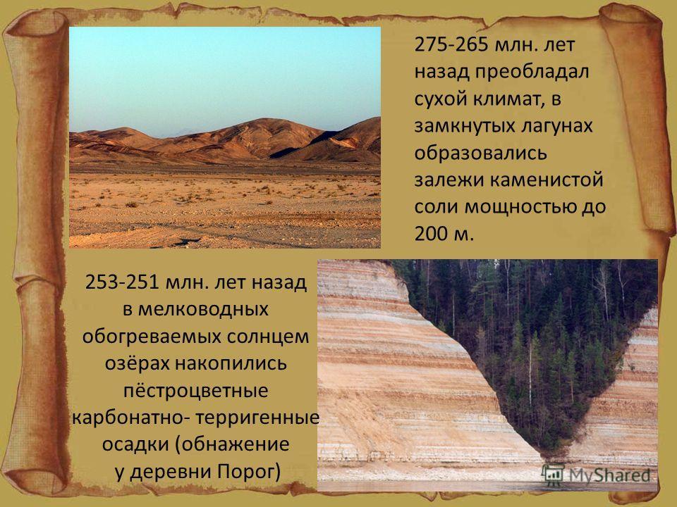 253-251 млн. лет назад в мелководных обогреваемых солнцем озёрах накопились пёстроцветные карбонатно- терригенные осадки (обнажение у деревни Порог) 275-265 млн. лет назад преобладал сухой климат, в замкнутых лагунах образовались залежи каменистой со