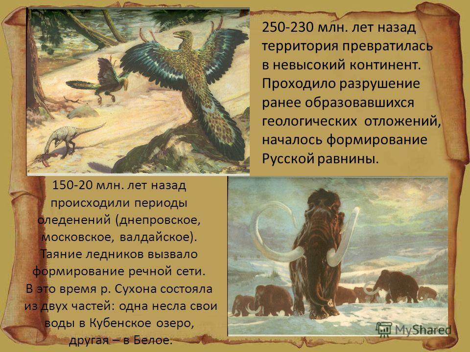 150-20 млн. лет назад происходили периоды оледенений (днепровское, московское, валдайское). Таяние ледников вызвало формирование речной сети. В это время р. Сухона состояла из двух частей: одна несла свои воды в Кубенское озеро, другая – в Белое. 250