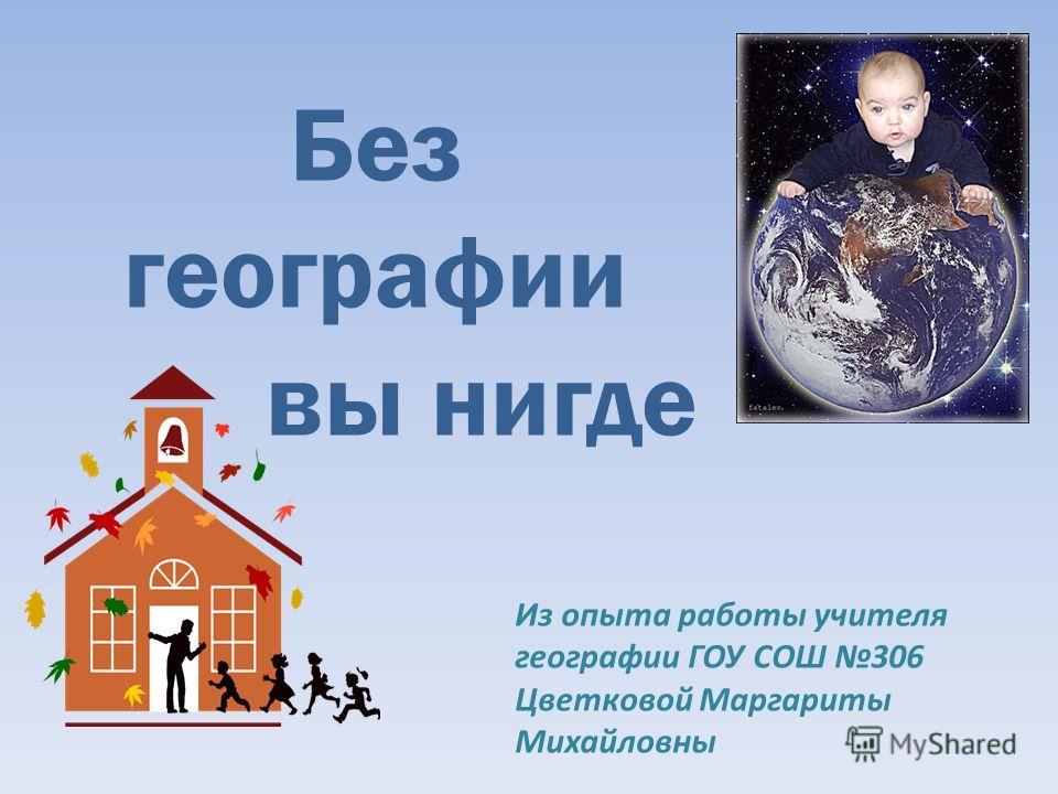 Без географии вы нигде Из опыта работы учителя географии ГОУ СОШ 306 Цветковой Маргариты Михайловны