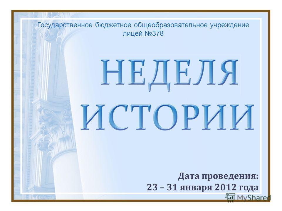 Дата проведения: 23 – 31 января 2012 года Государственное бюджетное общеобразовательное учреждение лицей 378