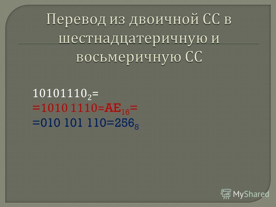 10101110 2 = =1010 1110=AE 16 = =010 101 110=256 8