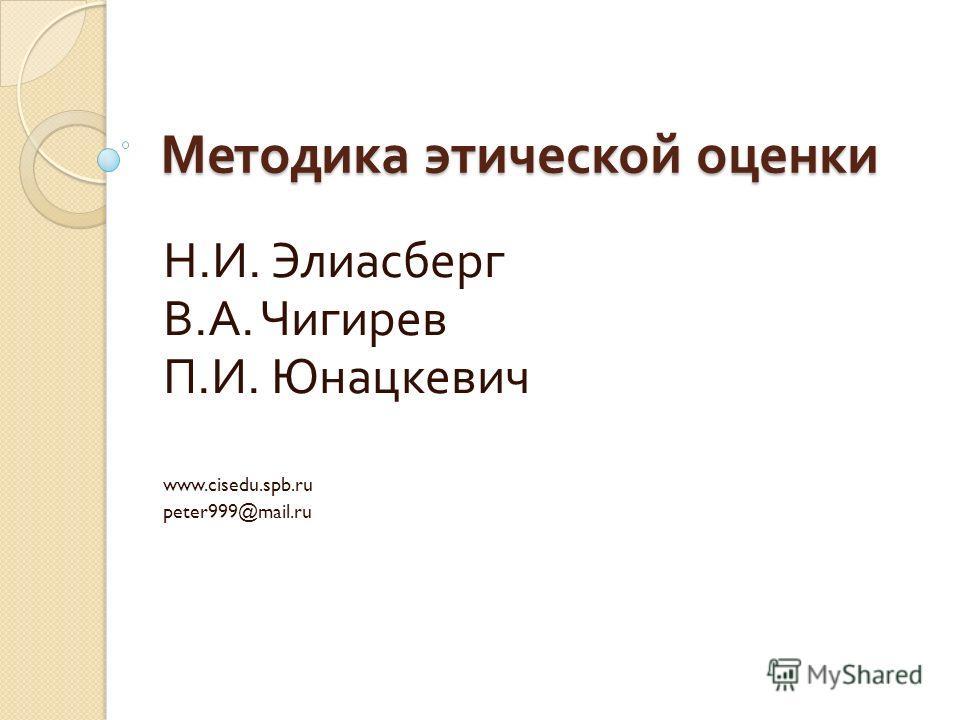 Методика этической оценки Н. И. Элиасберг В. А. Чигирев П. И. Юнацкевич www.cisedu.spb.ru peter999@mail.ru