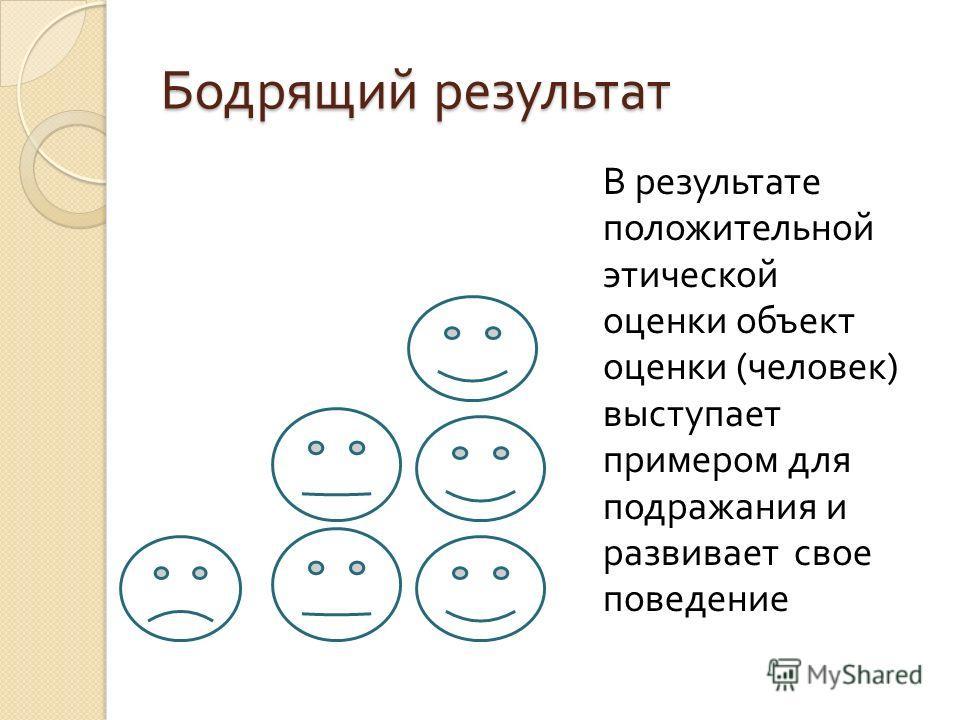 Бодрящий результат В результате положительной этической оценки объект оценки ( человек ) выступает примером для подражания и развивает свое поведение