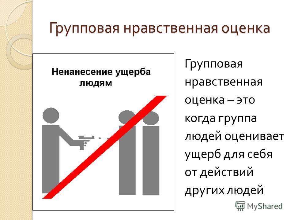 Групповая нравственная оценка Групповая нравственная оценка – это когда группа людей оценивает ущерб для себя от действий других людей