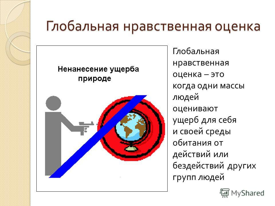 Глобальная нравственная оценка Глобальная нравственная оценка – это когда одни массы людей оценивают ущерб для себя и своей среды обитания от действий или бездействий других групп людей