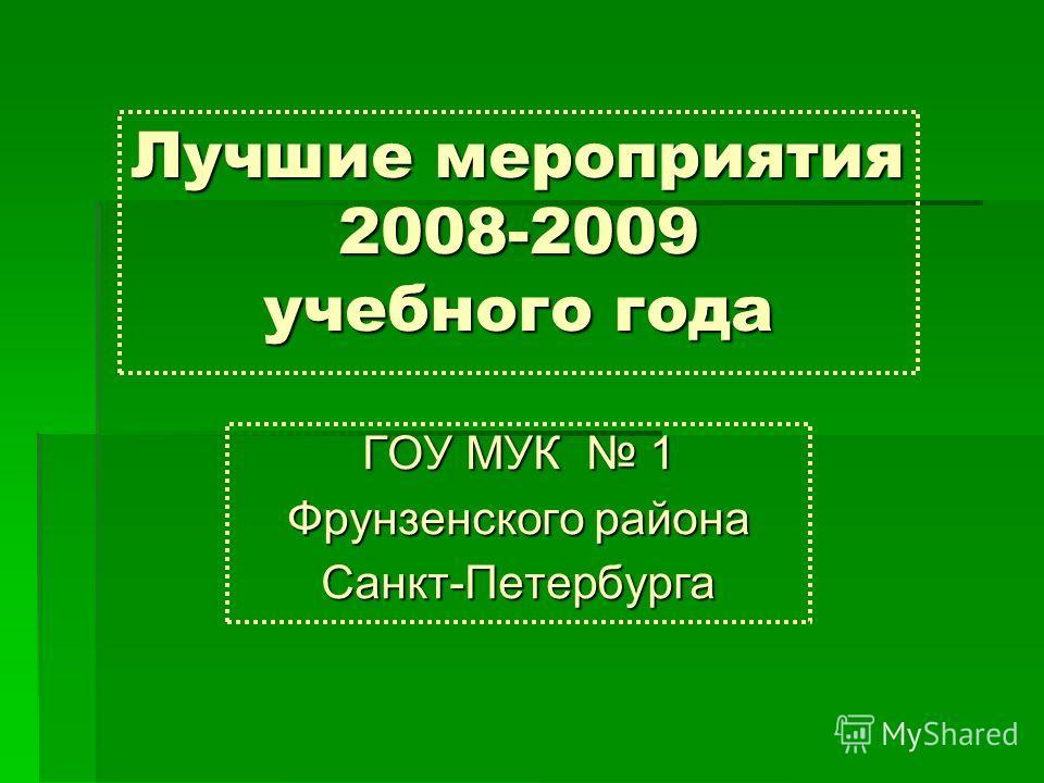 Лучшие мероприятия 2008-2009 учебного года ГОУ МУК 1 Фрунзенского района Санкт-Петербурга
