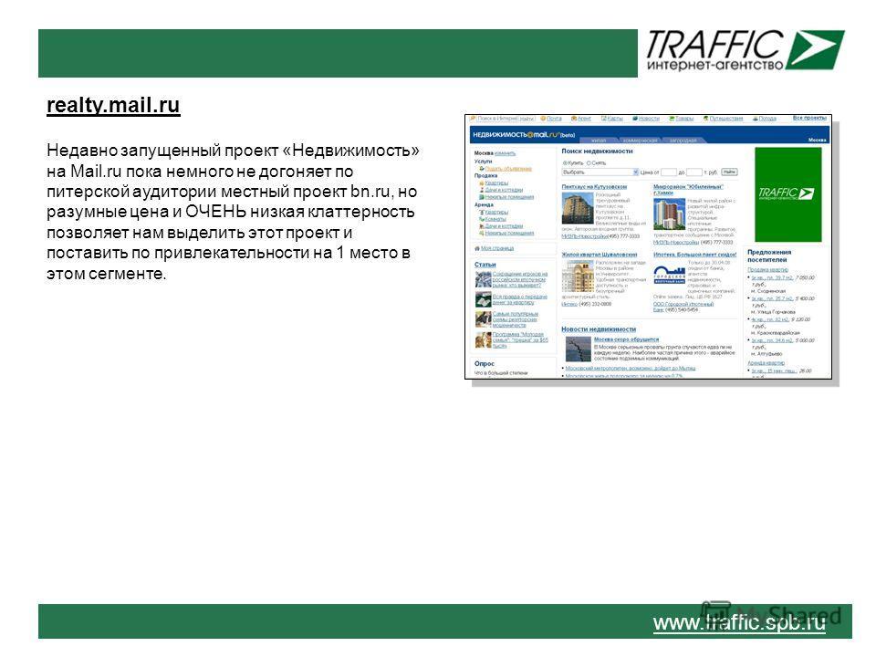 www.traffic.spb.ru realty.mail.ru Недавно запущенный проект «Недвижимость» на Mail.ru пока немного не догоняет по питерской аудитории местный проект bn.ru, но разумные цена и ОЧЕНЬ низкая клаттерность позволяет нам выделить этот проект и поставить по