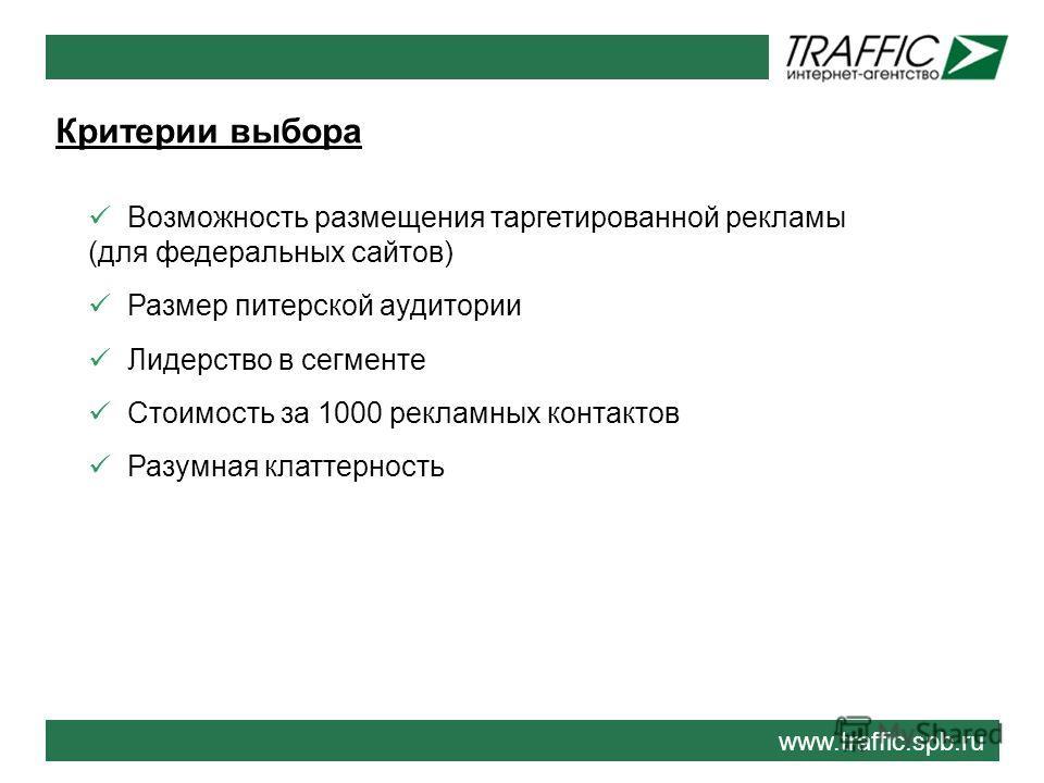 Критерии выбора www.traffic.spb.ru Возможность размещения таргетированной рекламы (для федеральных сайтов) Размер питерской аудитории Лидерство в сегменте Стоимость за 1000 рекламных контактов Разумная клаттерность