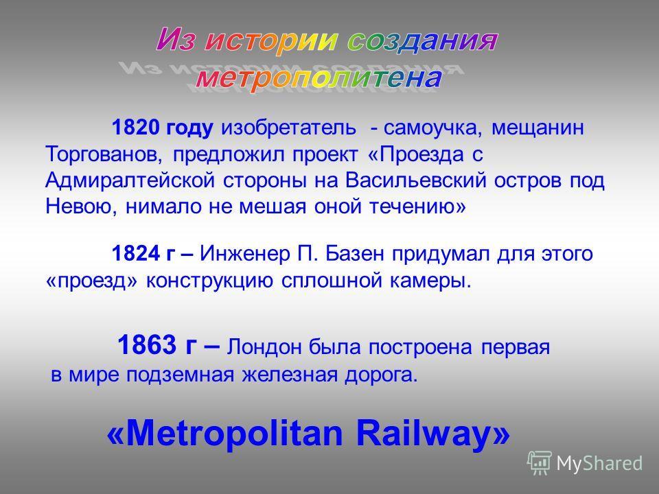 1820 году изобретатель - самоучка, мещанин Торгованов, предложил проект «Проезда с Адмиралтейской стороны на Васильевский остров под Невою, нимало не мешая оной течению» 1824 г – Инженер П. Базен придумал для этого «проезд» конструкцию сплошной камер