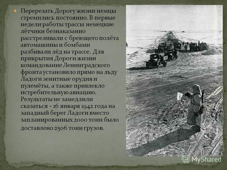 Для подвоза продовольствия и боеприпасов оставалась единственная коммуникация - по Ладожскому озеру. К началу войны оно было мало освоено и практически не изучено. 30 августа 1941 года Государственный Комитет Обороны принял решение о доставке грузов