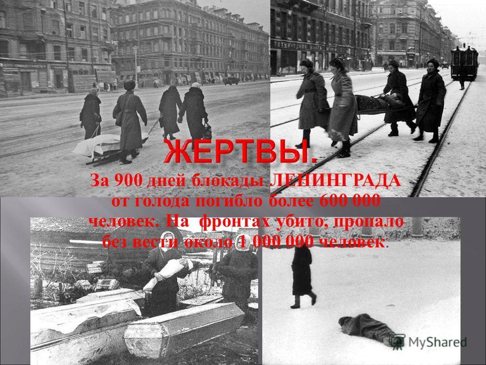 За 900 дней блокады ЛЕНИНГРАДА от голода погибло более 600 000 человек. На фронтах убито, пропало без вести около 1 000 000 человек.