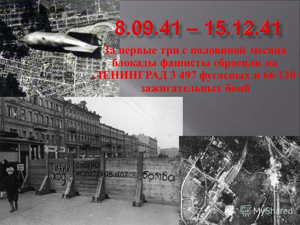 За первые три с половиной месяца блокады фашисты сбросили на ЛЕНИНГРАД 3 497 фугасных и 66 120 зажигательных бомб