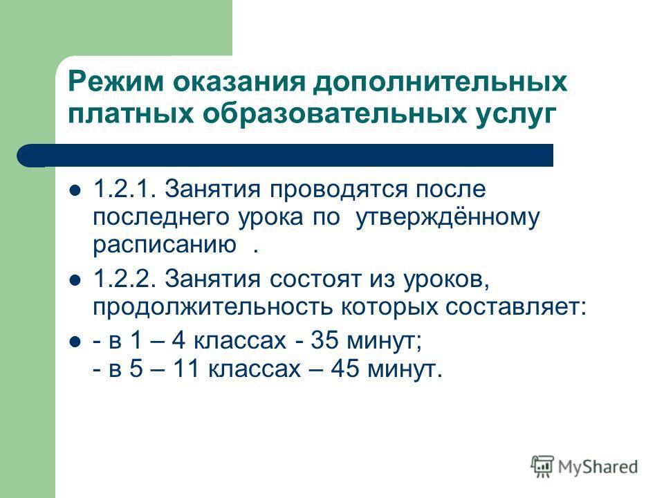 Режим оказания дополнительных платных образовательных услуг 1.2.1. Занятия проводятся после последнего урока по утверждённому расписанию. 1.2.2. Занятия состоят из уроков, продолжительность которых составляет: - в 1 – 4 классах - 35 минут; - в 5 – 11