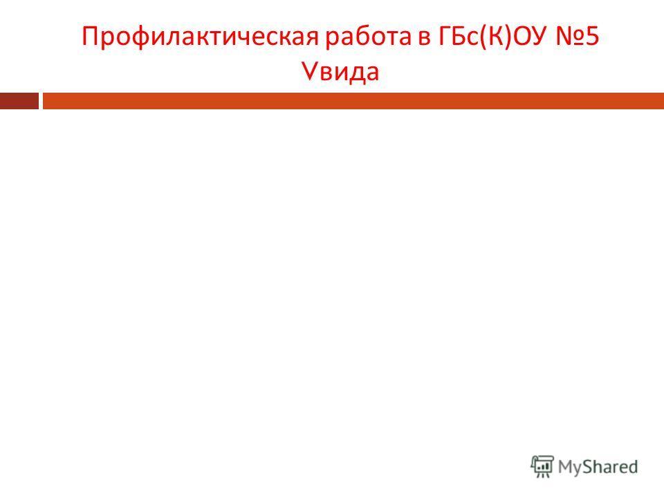 Профилактическая работа в ГБс ( К ) ОУ 5 V вида