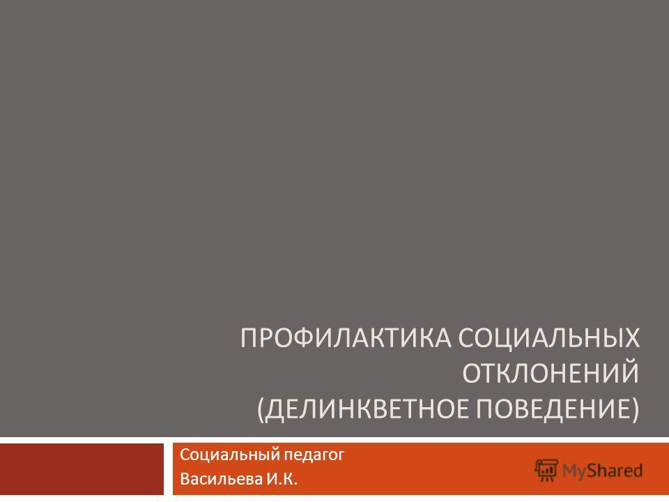 ПРОФИЛАКТИКА СОЦИАЛЬНЫХ ОТКЛОНЕНИЙ ( ДЕЛИНКВЕТНОЕ ПОВЕДЕНИЕ ) Социальный педагог Васильева И. К.