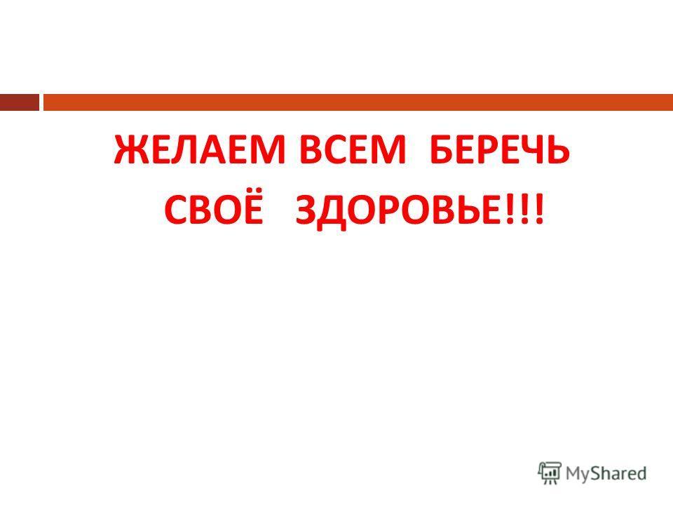 ЖЕЛАЕМ ВСЕМ БЕРЕЧЬ СВОЁ ЗДОРОВЬЕ !!!