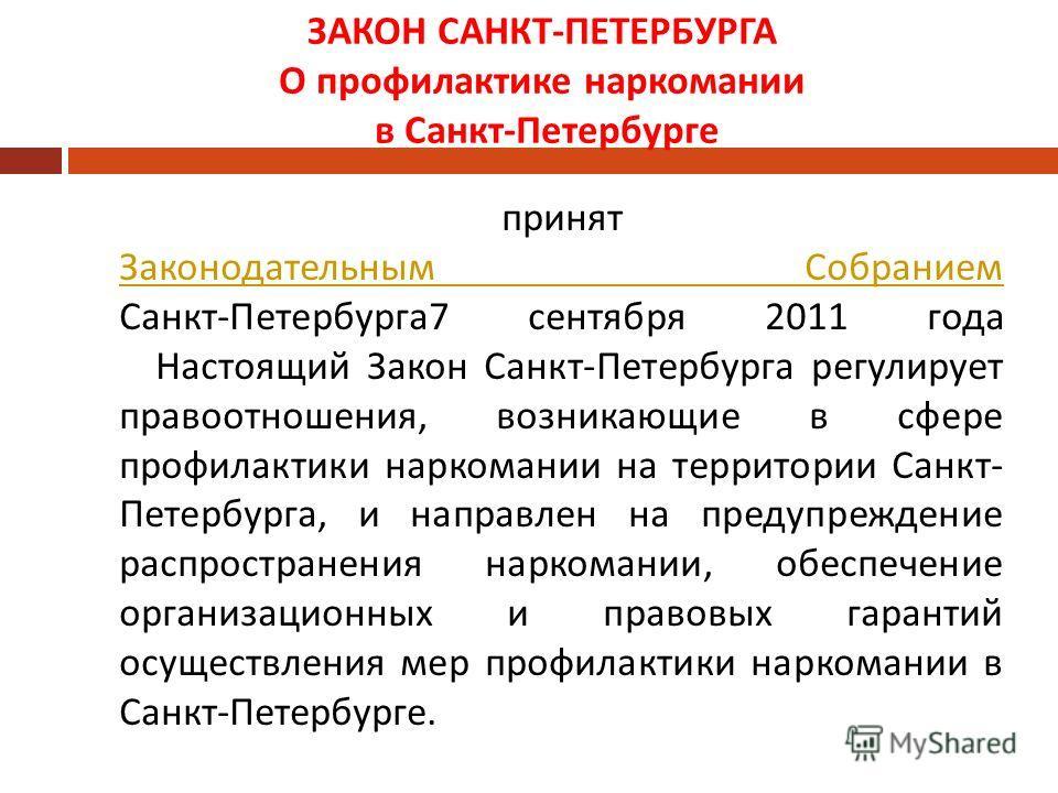 ЗАКОН САНКТ - ПЕТЕРБУРГА О профилактике наркомании в Санкт - Петербурге принят Законодательным Собранием Санкт - Петербурга 7 сентября 2011 года Настоящий Закон Санкт - Петербурга регулирует правоотношения, возникающие в сфере профилактики наркомании