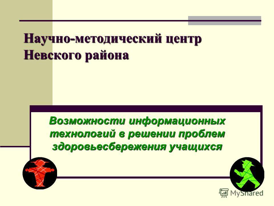 Научно-методический центр Невского района Возможности информационных технологий в решении проблем здоровьесбережения учащихся