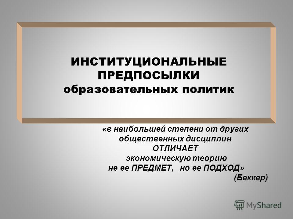 ИНСТИТУЦИОНАЛЬНЫЕ ПРЕДПОСЫЛКИ образовательных политик «в наибольшей степени от других общественных дисциплин ОТЛИЧАЕТ экономическую теорию не ее ПРЕДМЕТ, но ее ПОДХОД» (Беккер)