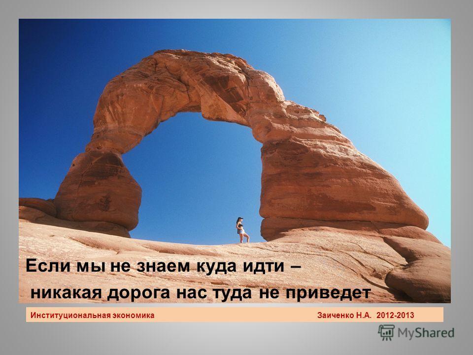 Институциональная экономика Заиченко Н.А. 2012-2013 Если мы не знаем куда идти – никакая дорога нас туда не приведет