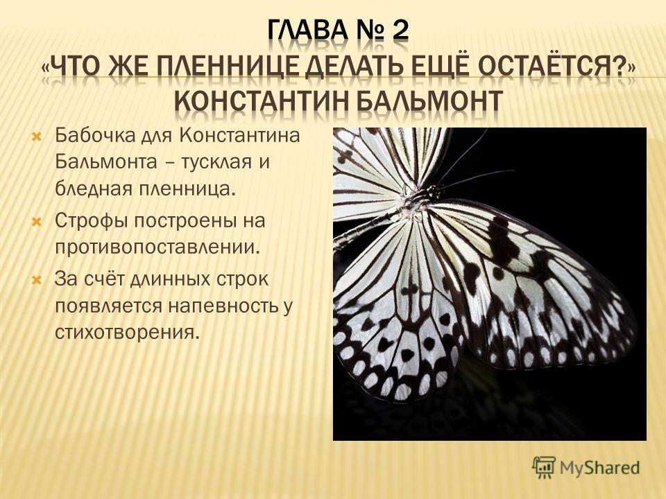 Бабочка для Константина Бальмонта – тусклая и бледная пленница. Строфы построены на противопоставлении. За счёт длинных строк появляется напевность у стихотворения.