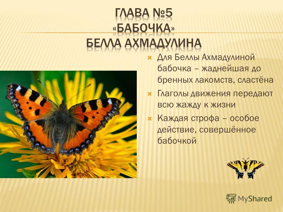 Для Беллы Ахмадулиной бабочка – жаднейшая до бренных лакомств, сластёна Глаголы движения передают всю жажду к жизни Каждая строфа – особое действие, совершённое бабочкой
