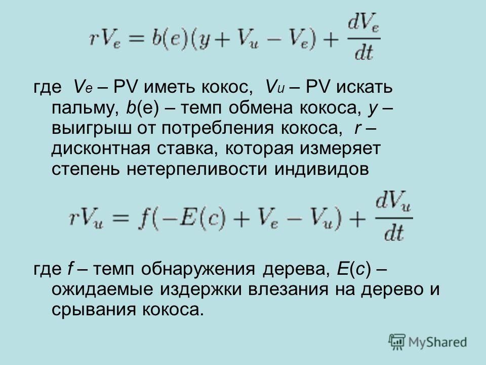 где V e – PV иметь кокос, V u – PV искать пальму, b(e) – темп обмена кокоса, y – выигрыш от потребления кокоса, r – дисконтная ставка, которая измеряет степень нетерпеливости индивидов где f – темп обнаружения дерева, E(c) – ожидаемые издержки влезан