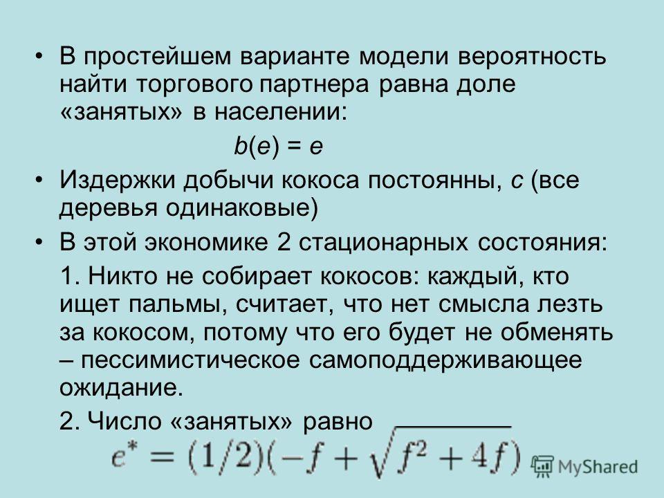 В простейшем варианте модели вероятность найти торгового партнера равна доле «занятых» в населении: b(e) = e Издержки добычи кокоса постоянны, c (все деревья одинаковые) В этой экономике 2 стационарных состояния: 1. Никто не собирает кокосов: каждый,