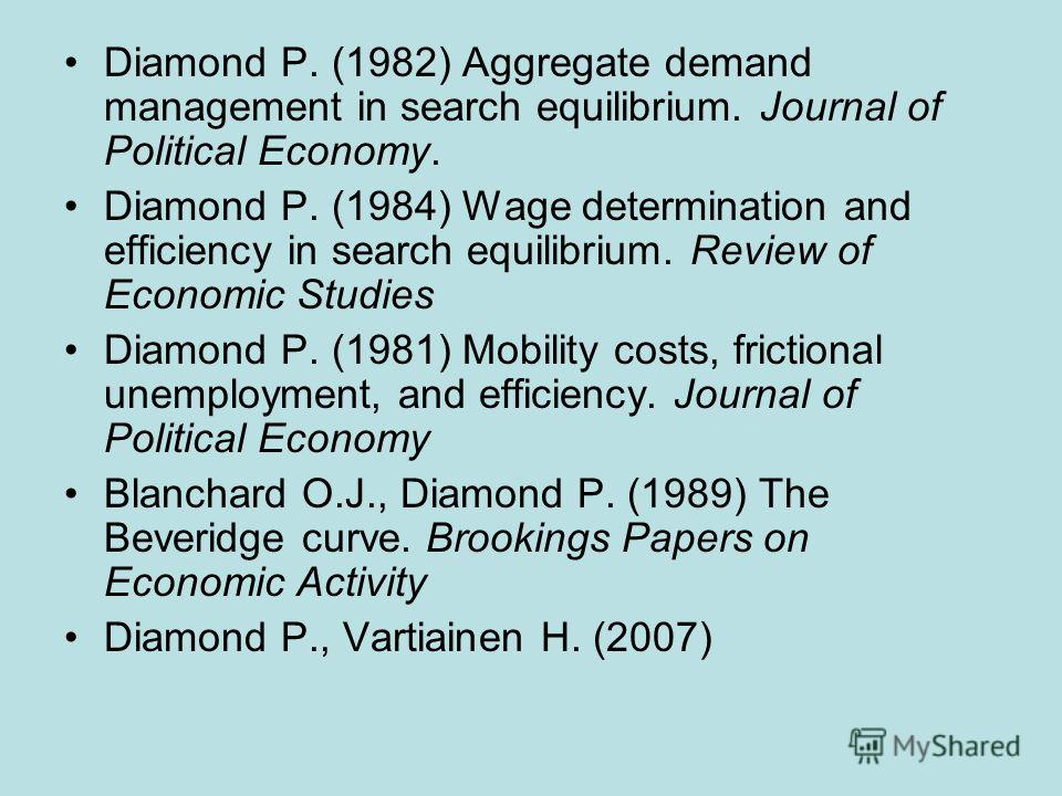 Diamond P. (1982) Aggregate demand management in search equilibrium. Journal of Political Economy. Diamond P. (1984) Wage determination and efficiency in search equilibrium. Review of Economic Studies Diamond P. (1981) Mobility costs, frictional unem