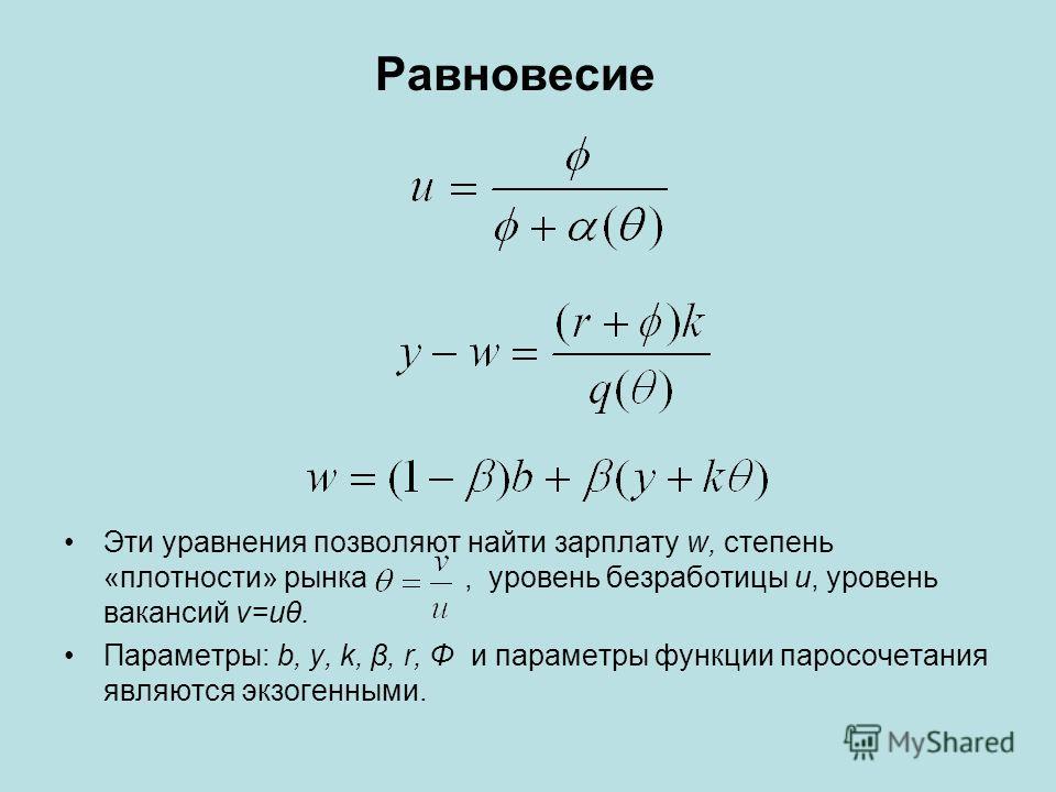 Равновесие Эти уравнения позволяют найти зарплату w, степень «плотности» рынка, уровень безработицы u, уровень вакансий v=uθ. Параметры: b, y, k, β, r, Φ и параметры функции паросочетания являются экзогенными.