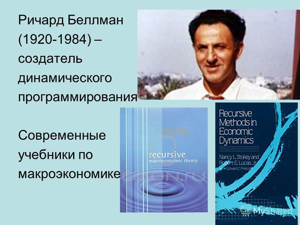 Ричард Беллман (1920-1984) – создатель динамического программирования Современные учебники по макроэкономике