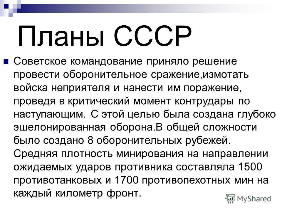 Планы СССР Советское командование приняло решение провести оборонительное сражение,измотать войска неприятеля и нанести им поражение, проведя в критический момент контрудары по наступающим. С этой целью была создана глубоко эшелонированная оборона.В