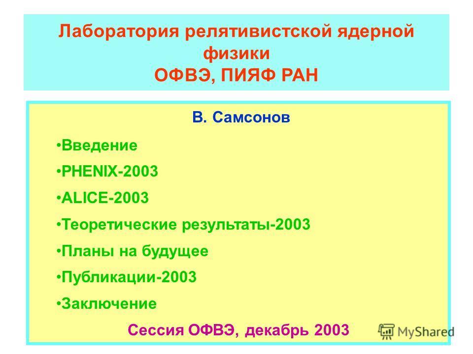 Лаборатория релятивистской ядерной физики ОФВЭ, ПИЯФ РАН В. Самсонов Введение PHENIX-2003 ALICE-2003 Теоретические результаты-2003 Планы на будущее Публикации-2003 Заключение Сессия ОФВЭ, декабрь 2003