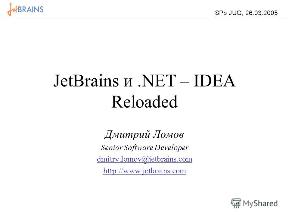JetBrains и.NET – IDEA Reloaded Дмитрий Ломов Senior Software Developer dmitry.lomov@jetbrains.com http://www.jetbrains.com SPb JUG, 26.03.2005