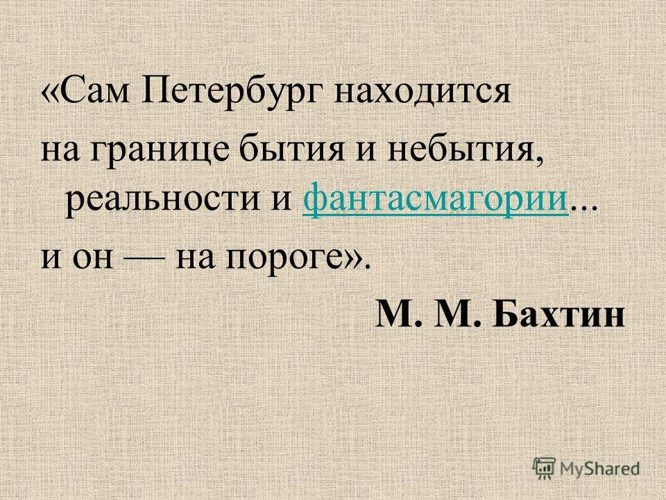 «Сам Петербург находится на границе бытия и небытия, реальности и фантасмагории...фантасмагории и он на пороге». М. М. Бахтин